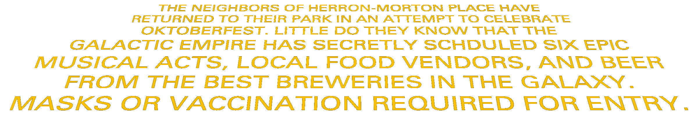 THE NEIGHBORS OF HERRON-MORTON PLACE HAVE RETURNED TO THEIR PARK IN AN ATTEMPT TO CELEBRATEOKTOBERFEST. LITTLE DO THEY KNOW THAT THEGALACTIC EMPIRE HAS SECRETLY SCHDULED SIX EPICMUSICAL ACTS, LOCAL FOOD VENDORS, AND BEERFROM THE BEST BREWERIES IN THE GALAXY.MASKS OR VACCINATION REQUIRED FOR ENTRY.